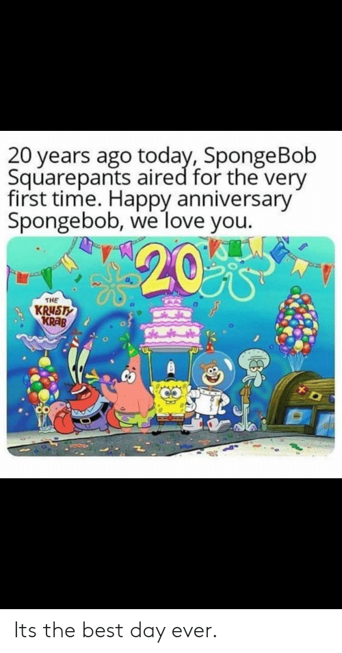 Love, SpongeBob, and Best: 20 years ago today, SpongeBob  Squarepants aired for the very  first time. Happy anniversary  Spongebob, we love you.  20%  THE  KRUSTY  KRAB  CO Its the best day ever.