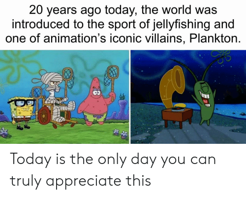 villains: 20 years ago today, the world was  introduced to the sport of jellyfishing and  one of animation's iconic villains, Plankton. Today is the only day you can truly appreciate this