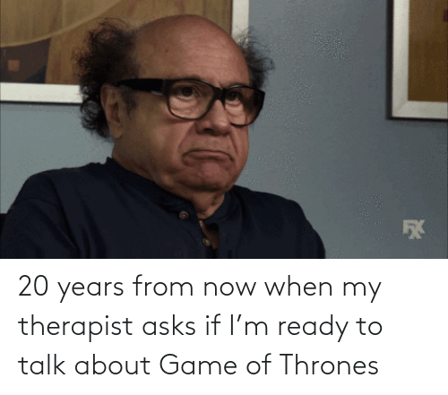 thrones: 20 years from now when my therapist asks if I'm ready to talk about Game of Thrones