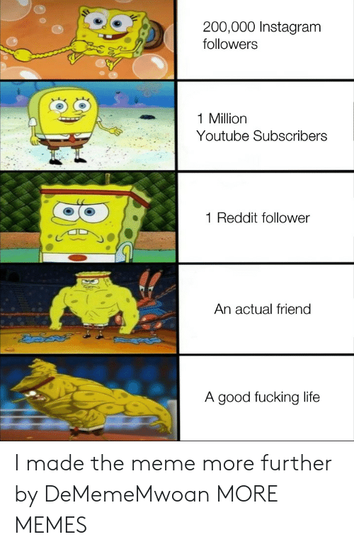 Dank, Fucking, and Instagram: 200,000 Instagram  followers  1 Million  Youtube Subscribers  Reddit follower  An actual friend  A good fucking life I made the meme more further by DeMemeMwoan MORE MEMES