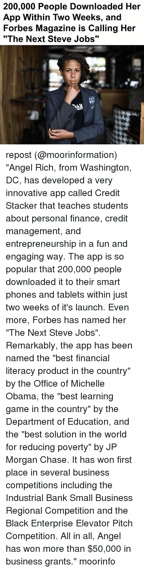 "Chasee: 200,000 People Downloaded Her  App Within Two Weeks, and  Forbes Magazine is Calling Her  ""The Next Steve Jobs"" repost (@moorinformation) ""Angel Rich, from Washington, DC, has developed a very innovative app called Credit Stacker that teaches students about personal finance, credit management, and entrepreneurship in a fun and engaging way. The app is so popular that 200,000 people downloaded it to their smart phones and tablets within just two weeks of it's launch. Even more, Forbes has named her ""The Next Steve Jobs"". Remarkably, the app has been named the ""best financial literacy product in the country"" by the Office of Michelle Obama, the ""best learning game in the country"" by the Department of Education, and the ""best solution in the world for reducing poverty"" by JP Morgan Chase. It has won first place in several business competitions including the Industrial Bank Small Business Regional Competition and the Black Enterprise Elevator Pitch Competition. All in all, Angel has won more than $50,000 in business grants."" moorinfo"