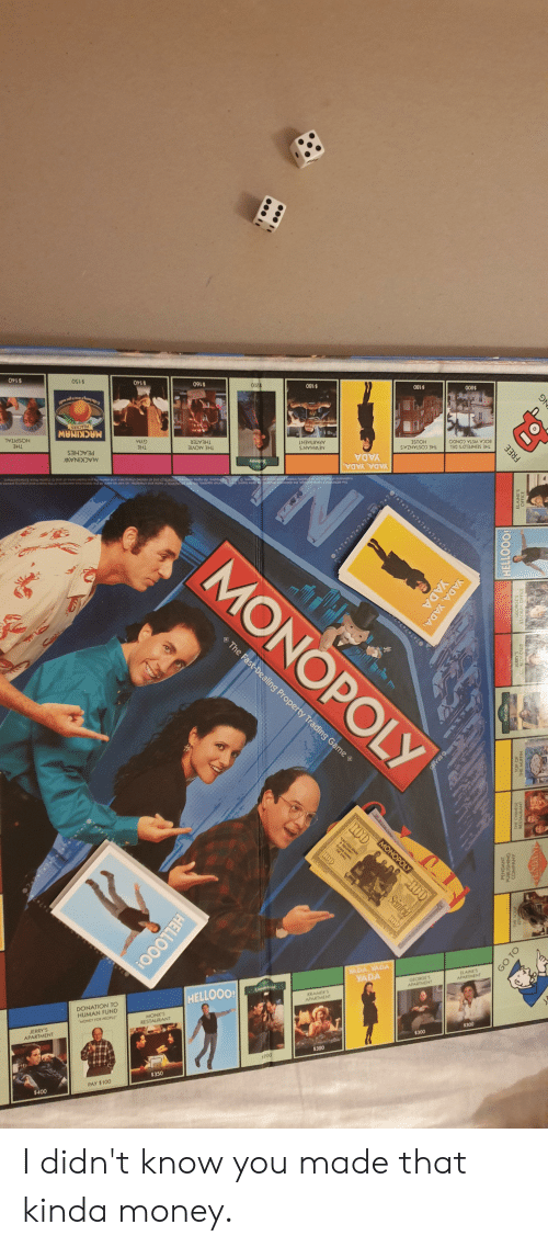 Club, Gym, and Money: $200  BOCA VISTA CONDO  THE SEINFELD'S DEL  $180  THE COSTANZA'S  HOUSE  YADA  YADA, YADA  0707.7.7.7.2  $180  APARTMENT  NEWMAN'S  09 0  THEATER  THE MOVIE  NOPOLY  $140  ELAINES  MONOPOLY  GYM  THE  APARTMENT  Seinfeld  $300  GEORGES  APARTMENT  The Fast-Dealing Property Trading Game  $150  MACKINAW  PRACHES  RO0  PEACHES  MACKINAW  YADA, YADA  YADA  $300  $140  HOSPITAL  THE  KRAMER  APARTMENT  $320  Limpne  0085  HELLOOO!  MONK'S  RESTAURANT  DONATION TO  HUMAN FUND  MONEY FOR PEOPLE  $350  PAY $100  JERRY'S  APARTMENT  $400  HELLOOO!  100  0?0? ? ? 0? 2. 7  BRAND  ? ? ? ? ®? 2  GO TO  YADA  PENDANT  THE SOUP  COMPANY  YADA, YADA,  PENDANT  Taxi Cab  THE MUFFIN  HELLOOO!  EDY CLUB  STADIUM OFFICCE  ELAINES  FREE I didn't know you made that kinda money.