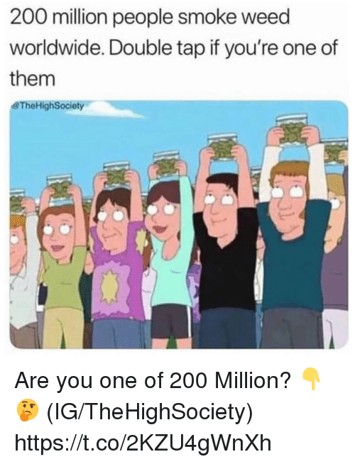 Smoke Weed: 200 million people smoke weed  worldwide. Double tap if you're one of  them  &TheHighSociety Are you one of 200 Million? 👇🤔 (IG/TheHighSociety) https://t.co/2KZU4gWnXh