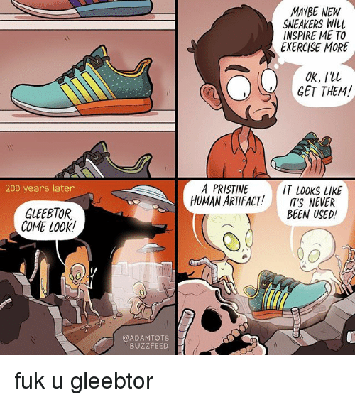 Pristine: 200 years later  GLEEBTOR.  COME LOOK!  @ADAMTOTS  BUZZFEED  MAYBE NEW  SNEAKERS WILl  INSPIRE ME TO  EXERCISE MORE  OK, Ill  GET THEM!  A PRISTINE  IT looks lIKE  HUMAN ARTIFACT!  IT'S NEVER  BEEN USED! fuk u gleebtor