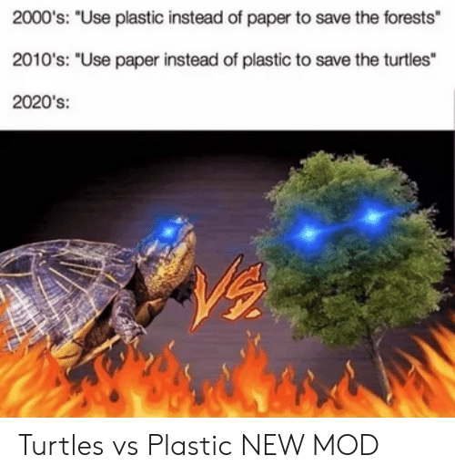 "2000s: 2000's: ""Use plastic instead of paper to save the forests""  2010's: ""Use paper instead of plastic to save the turtles""  2020's: Turtles vs Plastic NEW MOD"