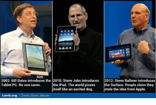Steve Ballmer: 2002: Bill Gates introduces the 2010: Steve Jobs introduces  2012: Steve Ballmer introduces  Tablet PC. No one cares  the iPad. The world pisses  the Surface. People claim they  itself like an excited dog  stole the idea from Apple.  Lawlz.org Create. Share  Amuse