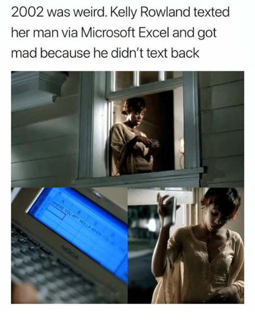 Kelly Rowland: 2002 was weird. Kelly Rowland texted  her man via Microsoft Excel and got  mad because he didn't text back