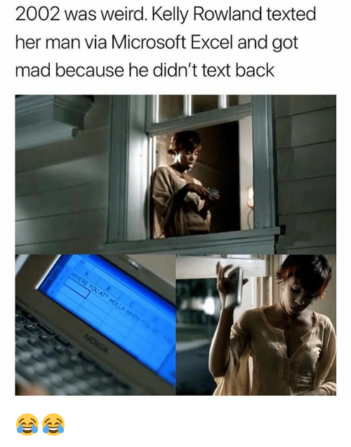 Kelly Rowland: 2002 was weird. Kelly Rowland texted  her man via Microsoft Excel and got  mad because he didn't text back 😂😂