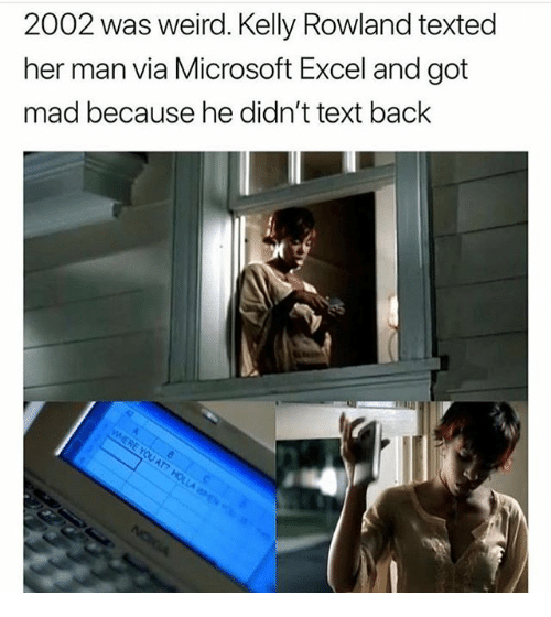Kelly Rowland: 2002 was weird. Kelly Rowland texted  her man via Microsoft Excel and got  mad because he didn't text back  on