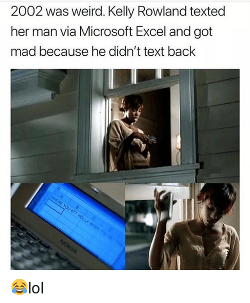 Kelly Rowland: 2002 was weird. Kelly Rowland texted  her man via Microsoft Excel and got  mad because he didn't text back 😂lol