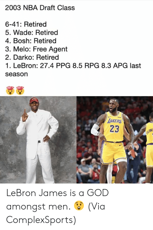LeBron James: 2003 NBA Draft Class  6-41: Retired  5. Wade: Retired  4. Bosh: Retired  3. Melo: Free Agent  2. Darko: Retired  1. LeBron: 27.4 PPG 8.5 RPG 8.3 APG last  season  TAKERS  23  CALOW LeBron James is a GOD amongst men. 😲  (Via ComplexSports)