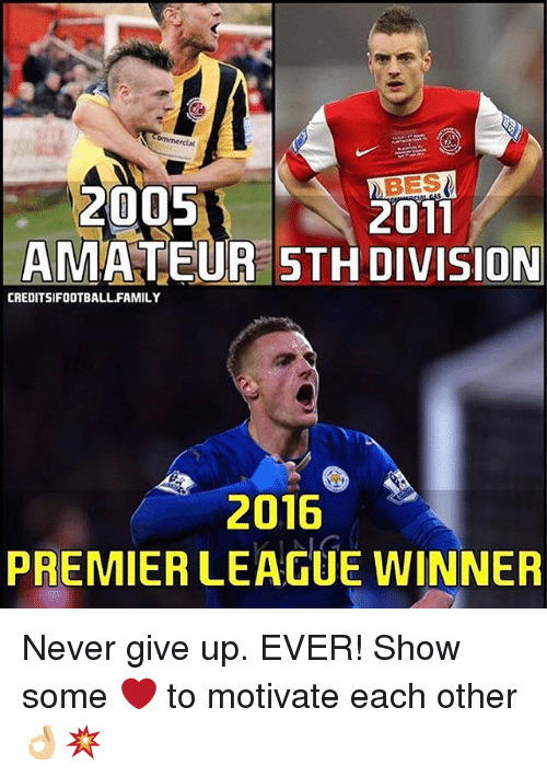 Memes, Premier League, and 🤖: 2005  2011  AMATEUR 5TH DIVISION  CREDITSIFOOTBALL FAMILY  2016  PREMIER LEAGUE WINNER Never give up. EVER! Show some ❤️ to motivate each other 👌🏼💥