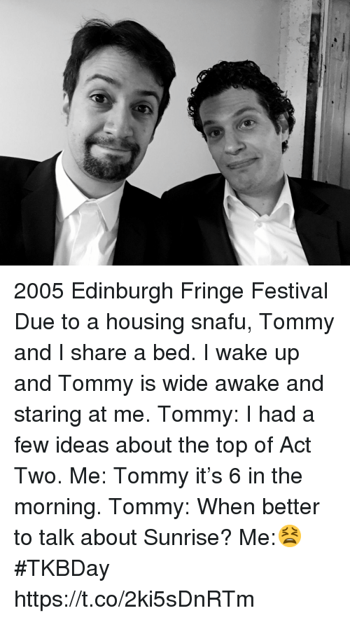 Memes, Sunrise, and Festival: 2005 Edinburgh Fringe Festival Due to a housing snafu, Tommy and I share a bed. I wake up and Tommy is wide awake and staring at me. Tommy: I had a few ideas about the top of Act Two. Me: Tommy it's 6 in the morning. Tommy: When better to talk about Sunrise? Me:😫 #TKBDay https://t.co/2ki5sDnRTm