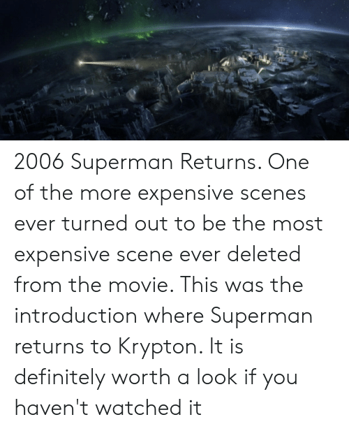 Definitely, Superman, and Movie: 2006 Superman Returns. One of the more expensive scenes ever turned out to be the most expensive scene ever deleted from the movie. This was the introduction where Superman returns to Krypton. It is definitely worth a look if you haven't watched it