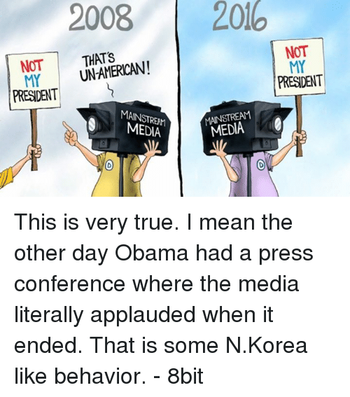 8bit: 2008  2016  NOT  NOT  UN-AMERICAN!  MY MY  PRESDENT  PRESIDENT  MEDIA  MEDIA This is very true. I mean the other day Obama had a press conference where the media literally applauded when it ended. That is some N.Korea like behavior. - 8bit