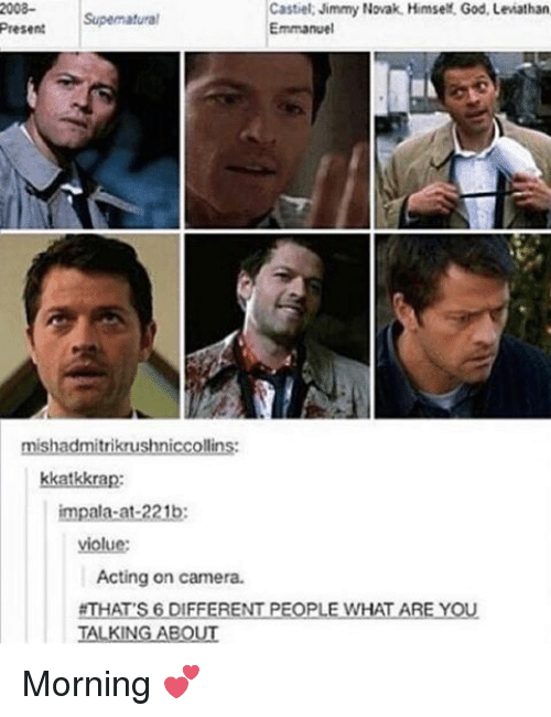 Jimmie: 2008-  Castiel. Jimmy Novak. Himself, God, Leviathan  Supematural  Emmanuel  Present  mishadmitrikrushniccollins:  kka  impala-at-221b:  Acting on camera.  #THATS 6 DI  RENT  PEOPLE WHAT ARE YOU.  TALKING ABOUT Morning 💕