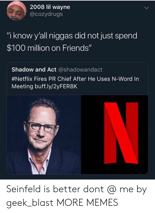 """Lil Wayne: 2008 lil wayne  @cozydrugs  """"i know y'all niggas did not just spend  $100 million on Friends""""  Shadow and Act @shadowandact  #Netflix Fires PR Chief After He Uses N-word in  Meeting buff.ly/2yFER8K Seinfeld is better dont @ me by geek_blast MORE MEMES"""
