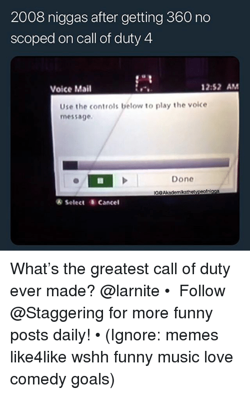 Funny, Goals, and Love: 2008 niggas after getting 360 no  scoped on call of duty 4  Voice Mail  2:52 AM  Use the controls below to play the voice  message.  Done  ® Select Cancel What's the greatest call of duty ever made? @larnite • ➫➫➫ Follow @Staggering for more funny posts daily! • (Ignore: memes like4like wshh funny music love comedy goals)
