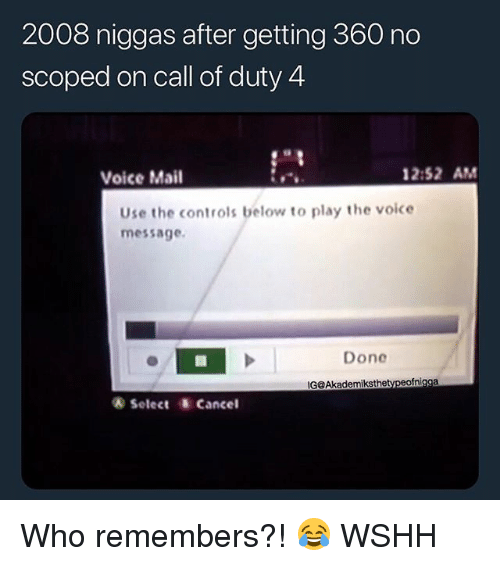 Memes, The Voice, and Wshh: 2008 niggas after getting 360 no  scoped on call of duty 4  Voice Mail  2:52 AM  Use the controls below to play the voice  message.  Done  G@Akademiksthetypeofnigga  & Select Cancel Who remembers?! 😂 WSHH
