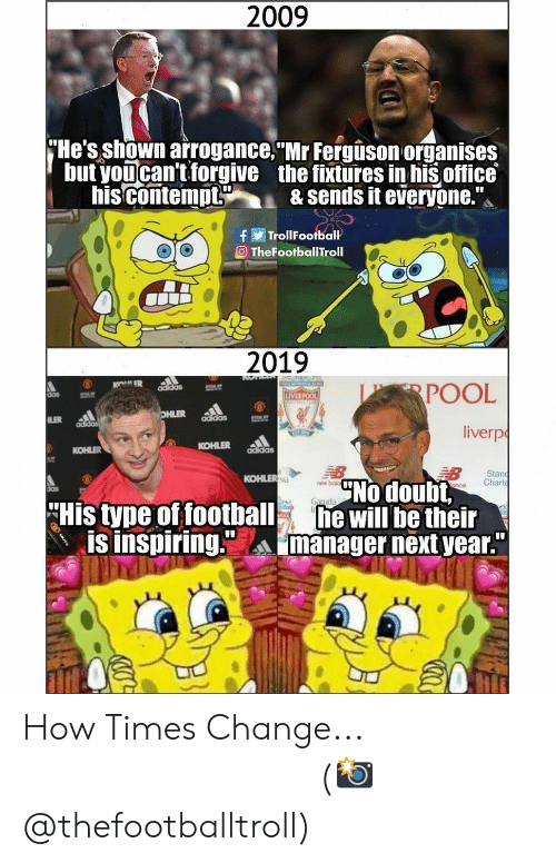 "Adidas, Football, and Memes: 2009  He's shown arrogance. Mr Fergison organises  but youcan't forgive the fixtures in his office  his contempt& sends it everyone.  TrollFootball  eTheFootballTroll  2019  POOL  liverp  das  LIVERPOO  adidas  KOHLER addas  KOHLER  Stan  nce Chart  KOHLER  No doubt,  new bok  His tyne of football will be their  IS Inspiring.manager next year""  ぬぬ aa How Times Change... ⠀⠀⠀⠀⠀⠀⠀⠀⠀⠀⠀ (📸 @thefootballtroll)"