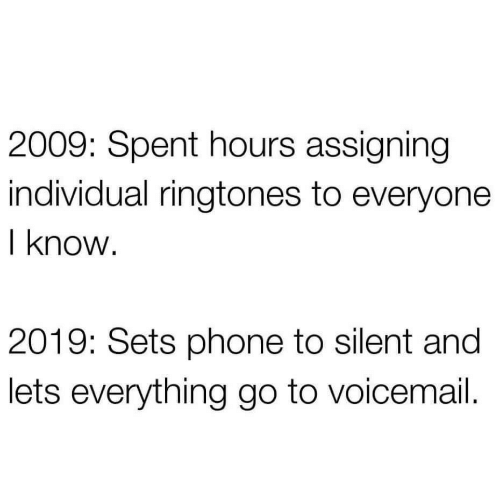 Ringtones: 2009: Spent hours assigning  individual ringtones to everyone  I know.  2019: Sets phone to silent and  lets everything go to voicemail.