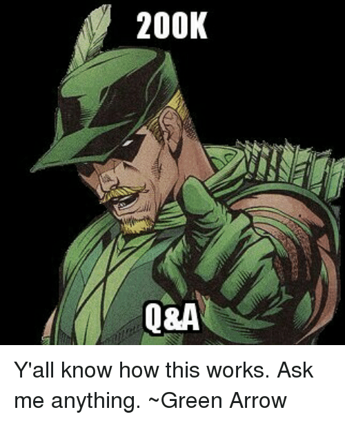 Arrow, Justice League, and Ask Me Anything: 200K  Q&A Y'all know how this works. Ask me anything. ~Green Arrow