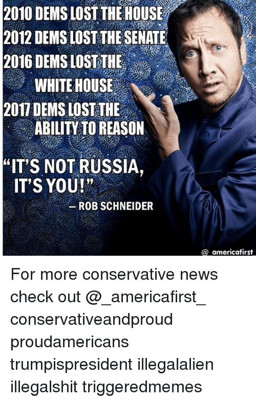 "Memes, News, and White House: 2010 DEMS LOST THE HOUSE  2012 DEMS LOST THE SENATE  2016 DEMS LOST THE  WHITE HOUSE  2017 DEMS LOST THE  ABILITY TO REASON  ""IT S NOT RUSSIA,  IT'S YOU!  ROB SCHNEIDER  @ americafirst For more conservative news check out @_americafirst_ conservativeandproud proudamericans trumpispresident illegalalien illegalshit triggeredmemes"