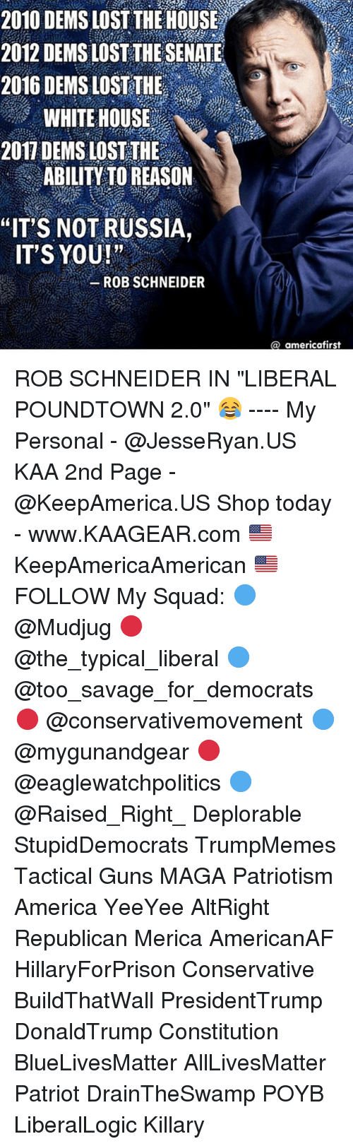 "My Squad: 2010 DEMS LOST THE HOUSE  2012 DEMS LOST THE SENATE  2016 DEMS LOST THE  WHITE HOUSE  2017 DEMS LOST THE  ABILITY TO REASON  ""IT'S NOT RUSSIA,  IT'S YOU!""  ROB SCHNEIDER  a americafirst ROB SCHNEIDER IN ""LIBERAL POUNDTOWN 2.0"" 😂 ---- My Personal - @JesseRyan.US KAA 2nd Page - @KeepAmerica.US Shop today - www.KAAGEAR.com 🇺🇸 KeepAmericaAmerican 🇺🇸 FOLLOW My Squad: 🔵 @Mudjug 🔴 @the_typical_liberal 🔵 @too_savage_for_democrats 🔴 @conservativemovement 🔵 @mygunandgear 🔴 @eaglewatchpolitics 🔵 @Raised_Right_ Deplorable StupidDemocrats TrumpMemes Tactical Guns MAGA Patriotism America YeeYee AltRight Republican Merica AmericanAF HillaryForPrison Conservative BuildThatWall PresidentTrump DonaldTrump Constitution BlueLivesMatter AllLivesMatter Patriot DrainTheSwamp POYB LiberalLogic Killary"