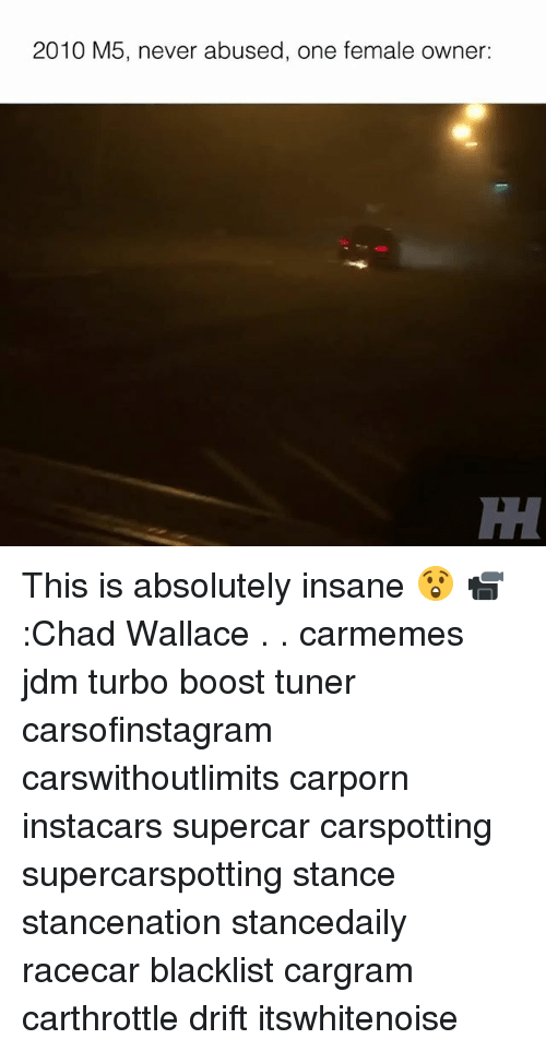 Memes, Boost, and Never: 2010 M5, never abused, one female owner: This is absolutely insane 😲 📹:Chad Wallace . . carmemes jdm turbo boost tuner carsofinstagram carswithoutlimits carporn instacars supercar carspotting supercarspotting stance stancenation stancedaily racecar blacklist cargram carthrottle drift itswhitenoise