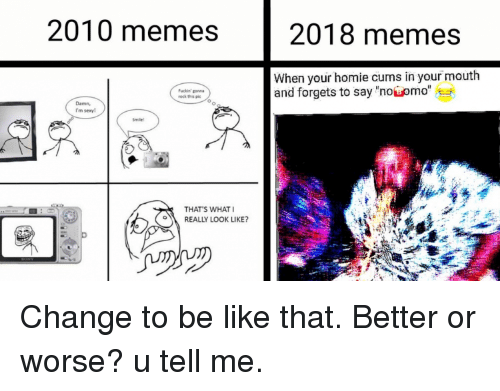 """Memes 2018: 2010 memes  2018 memes  When your homie cums in your mouth  and forgets to say 'nosomo""""  Fuckin gonn  Damn,  I'm sexy!  THAT'S WHAT  REALLY LOOK LIKE?"""