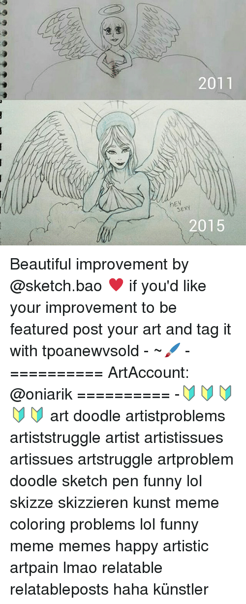 Funnies Memes: 2011  hEV  SEXY  2015 Beautiful improvement by @sketch.bao ♥ if you'd like your improvement to be featured post your art and tag it with tpoanewvsold - ~🖌 - ========== ArtAccount: @oniarik ========== -🔰🔰🔰🔰🔰 art doodle artistproblems artiststruggle artist artistissues artissues artstruggle artproblem doodle sketch pen funny lol skizze skizzieren kunst meme coloring problems lol funny meme memes happy artistic artpain lmao relatable relatableposts haha künstler