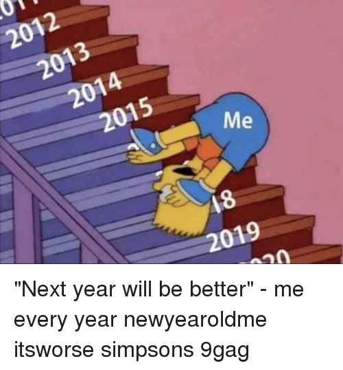 "9gag, Memes, and The Simpsons: 2012  2013  2014  2015  18  2019 ""Next year will be better"" - me every year⠀ newyearoldme itsworse simpsons 9gag"