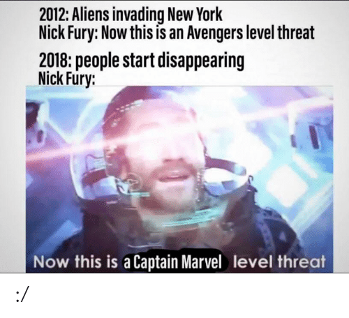 nick fury: 2012: Aliens invading New York  Nick Fury: Now this is an Avengers level threat  2018: people start disappearing  Nick Fury:  Now this is a Captain Marvel level threat :/