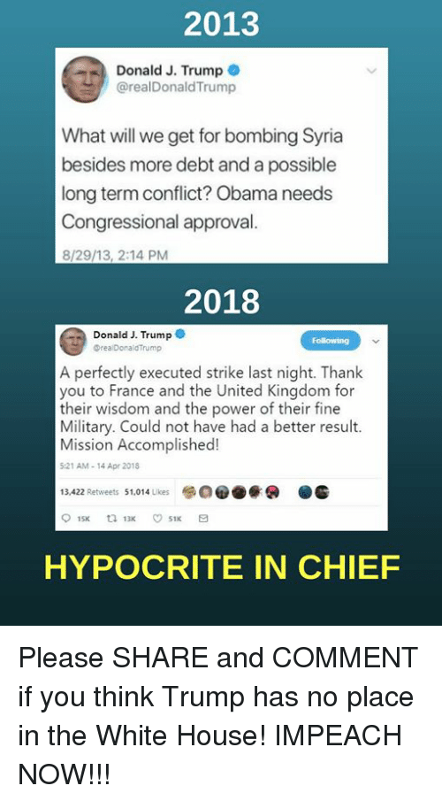 Memes, Obama, and White House: 2013  ..)  Donald J. Trump@  @realDonaldTrump  What will we get for bombing Syria  besides more debt and a possible  long term conflict? Obama needs  Congressional approval  8/29/13, 2:14 PM  2018  Donald J. Trump  Following  DrealDonaldTrump  A perfectly executed strike last night. Thank  you to France and the United Kingdom for  their wisdom and the power of their fine  Military. Could not have had a better result.  Mission Accomplished!  :21 AM-14 Apr 2018  13.422 Retweets 1014kes00  HYPOCRITE IN CHIEF Please SHARE and COMMENT if you think Trump has no place in the White House!  IMPEACH NOW!!!