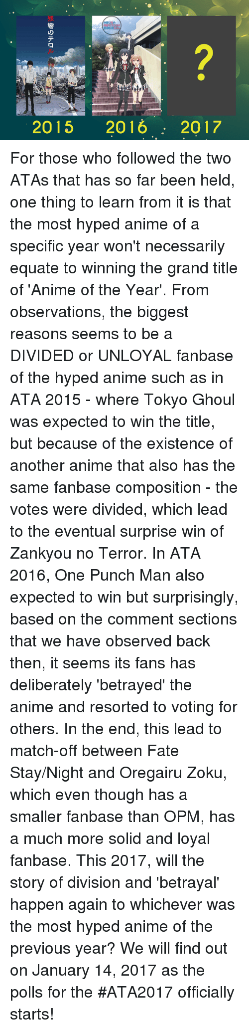 Hype, Memes, and One-Punch Man: 2015 2016 2017 For those who followed the two ATAs that has so far been held, one thing to learn from it is that the most hyped anime of a specific year won't necessarily equate to winning the grand title of 'Anime of the Year'.    From observations, the biggest reasons seems to be a DIVIDED or UNLOYAL fanbase of the hyped anime such as in ATA 2015 - where Tokyo Ghoul was expected to win the title, but because of the existence of another anime that also has the same fanbase composition - the votes were divided, which lead to the eventual surprise win of Zankyou no Terror. In ATA 2016, One Punch Man also expected to win but surprisingly, based on the comment sections that we have observed back then, it seems its fans has deliberately 'betrayed' the anime and resorted to voting for others. In the end, this lead to match-off between Fate Stay/Night and Oregairu Zoku, which even though has a smaller fanbase than OPM, has a much more solid and loyal fanbase.  This 2017, will the story of division and 'betrayal' happen again to whichever was the most hyped anime of the previous year?   We will find out on January 14, 2017 as the polls for the #ATA2017 officially starts!