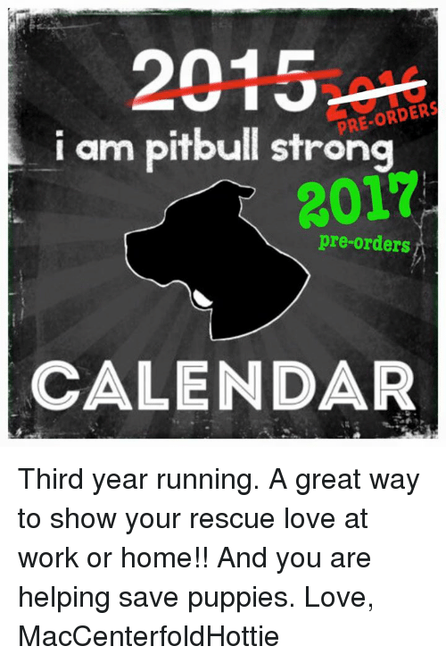 puppies love: 2015  PRE-ORDER  arm pitbull strong  2017  pre-orders  CALENDAR Third year running. A great way to show your rescue love at work or home!! And you are helping save puppies.   Love, MacCenterfoldHottie