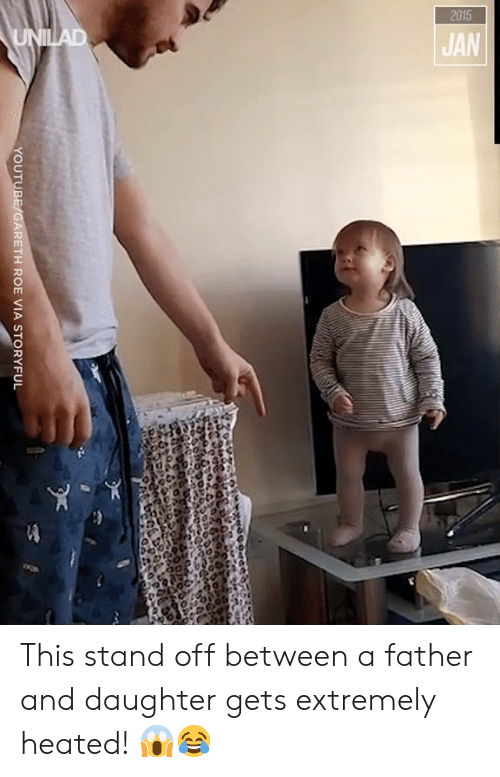 Dank, youtube.com, and 🤖: 2015  UNILAD  JAN  YOUTUBE/GARETH ROE VIA STORYFUL This stand off between a father and daughter gets extremely heated! 😱😂