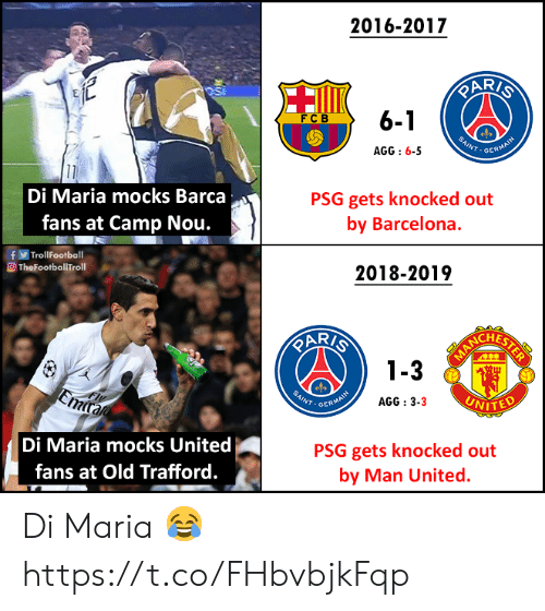 psg: 2016-2017  6-1  FCB  INT.GER  AGG:6-5  Di Maria mocks Barca  fans at Camp Nou.  PSG gets knocked out  by Barcelona.  fTrollFootball  O TheFootballTroll  2018-2019  AR/  CHES  3  NT GER  AGG : 3-3  VITED  Di Maria mocks United  fans at Old Trafford.  PSG gets knocked out  by Man United. Di Maria 😂 https://t.co/FHbvbjkFqp