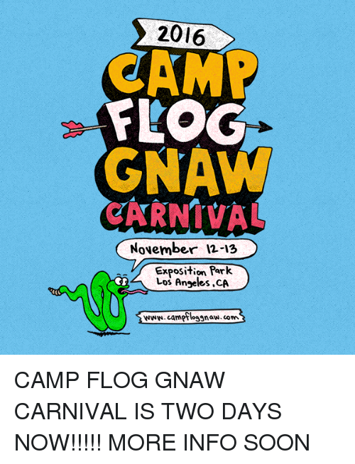 gnaw: 2016  CAMP  FLOG  GNAW  November 12-13  Exposition Park.  Los Angeles ,CA  www.campfloggnaw.corn CAMP FLOG GNAW CARNIVAL IS TWO DAYS NOW!!!!! MORE INFO SOON