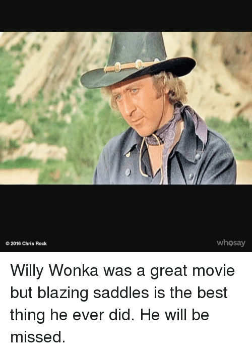 saddles: 2016 Chris Rock  whosay Willy Wonka was a great movie but blazing saddles is the best thing he ever did. He will be missed.