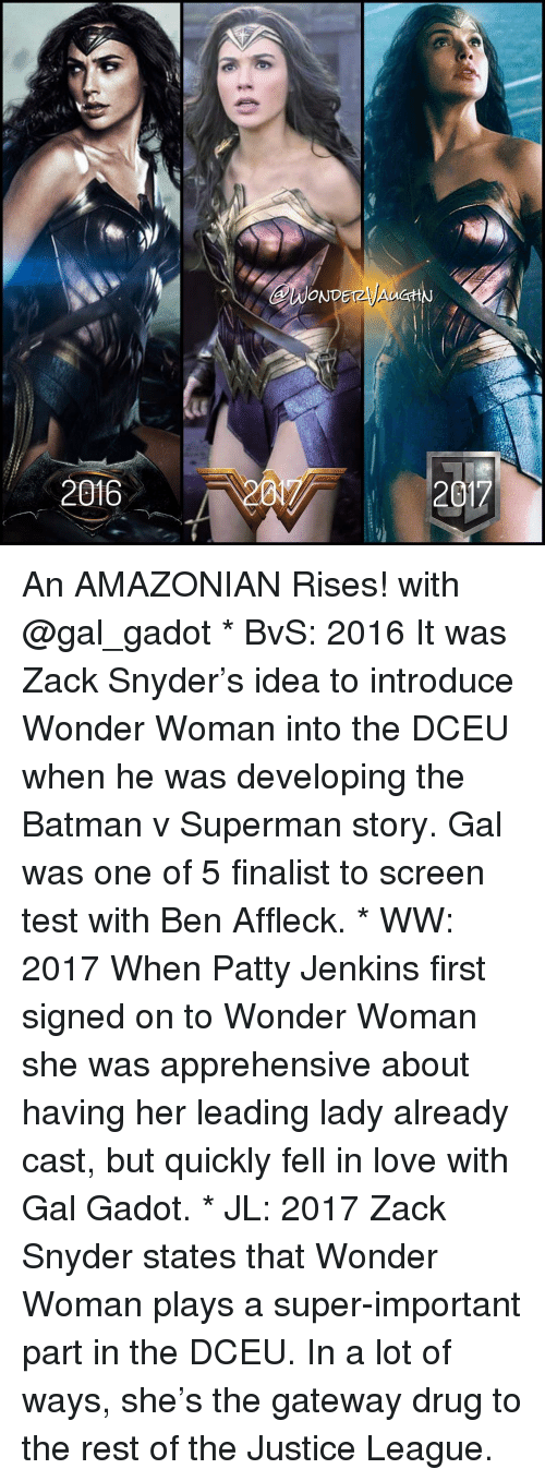 Casted: 2016  ONDET2  Av  201 An AMAZONIAN Rises! with @gal_gadot * BvS: 2016 It was Zack Snyder's idea to introduce Wonder Woman into the DCEU when he was developing the Batman v Superman story. Gal was one of 5 finalist to screen test with Ben Affleck. * WW: 2017 When Patty Jenkins first signed on to Wonder Woman she was apprehensive about having her leading lady already cast, but quickly fell in love with Gal Gadot. * JL: 2017 Zack Snyder states that Wonder Woman plays a super-important part in the DCEU. In a lot of ways, she's the gateway drug to the rest of the Justice League.
