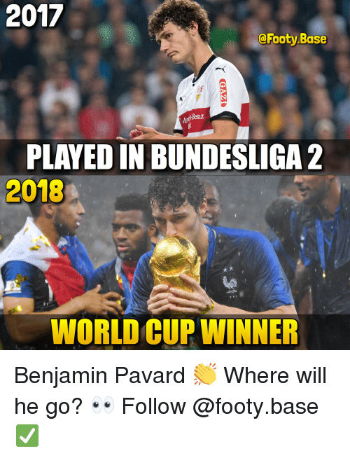 Memes, World Cup, and World: 2017  @Footy.Base  nz  PLAYED IN BUNDESLIGA 2  2018  WORLD CUP WINNER Benjamin Pavard 👏 Where will he go? 👀 Follow @footy.base ✅