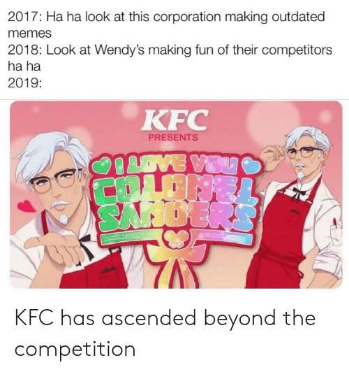 Memes 2018: 2017: Ha ha look at this corporation making outdated  memes  2018: Look at Wendy's making fun of their competitors  ha ha  2019:  KFC  PRESENTS  OVE VIDU  COLDISE  SAHOERS  STEMC  ACNOTR UCOM KFC has ascended beyond the competition