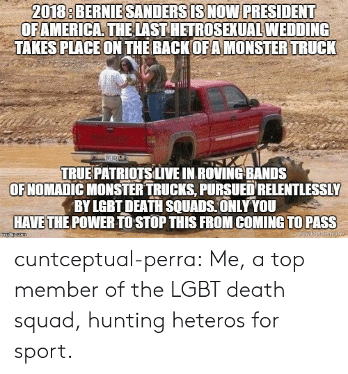 Gif, Lgbt, and Monster: 2018: BERNIESANDERSISNOW PRESIDENT  OFAMERICA THELAST HETROSEXUAL WEDDING  TAKES PLACEON THE BACKOFAMONSTER TRUCK  TRUE PATRİOTSLIVE IN ROVING-BANDS  OFNOMADIC MONSTER TRUCKS, PURSUED RELENTLESSLY  BY LGBT DEATH SQUADS ONLY YOU  HAVETHE POWER TO STOP THIS FROM COMING TO PASS cuntceptual-perra: Me, a top member of the LGBT death squad, hunting heteros for sport.