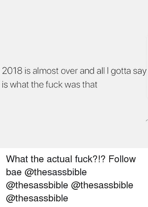 Bae, Memes, and Fuck: 2018 is almost over and all I gotta say  is what the fuck was that What the actual fuck?!? Follow bae @thesassbible @thesassbible @thesassbible @thesassbible