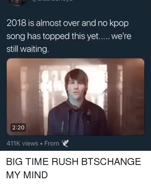 Big Time Rush: 2018 is almost over and no kpop  song has topped this yet..... we're  still waiting.  2:20  411K views From BIG TIME RUSH  BTSCHANGE MY MIND