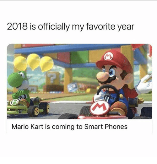 Mario Kart, Mario, and Girl Memes: 2018 is officially my favorite year  Mario Kart is coming to Smart Phones