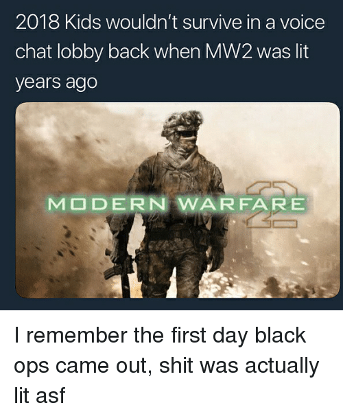 Black Ops: 2018 Kids wouldn't survive in a voice  chat lobby back when MW2 was lit  years ago  MODERN WARFARE I remember the first day black ops came out, shit was actually lit asf