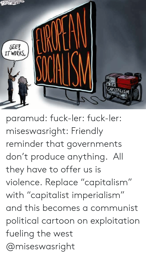 """Tumblr, Blog, and Capitalism: 2018  SEEY  IT WORkS.  CAPITALISM paramud:  fuck-ler: fuck-ler:  miseswasright: Friendly reminder that governments don't produce anything. All they have to offer us is violence. Replace """"capitalism"""" with """"capitalist imperialism"""" and this becomes a communist political cartoon on exploitation fueling the west  @miseswasright"""