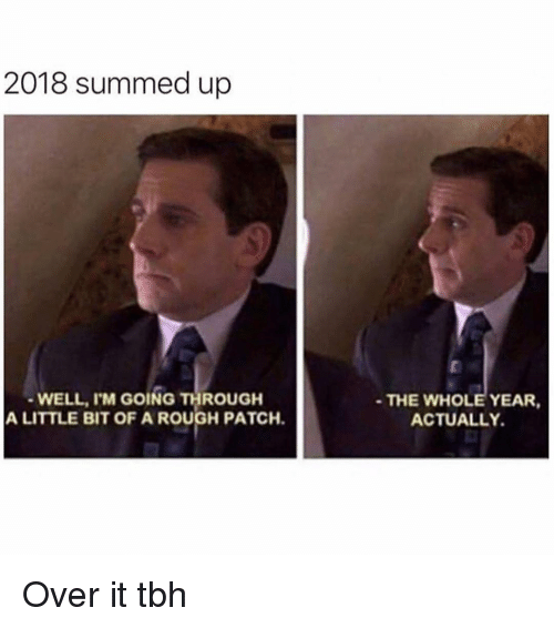 Summed Up: 2018 summed up  WELL, I'M GOING THROUGH  A LITTLE BIT OF A ROUGH PATCH.  THE WHOLE YEAR,  ACTUALLY Over it tbh